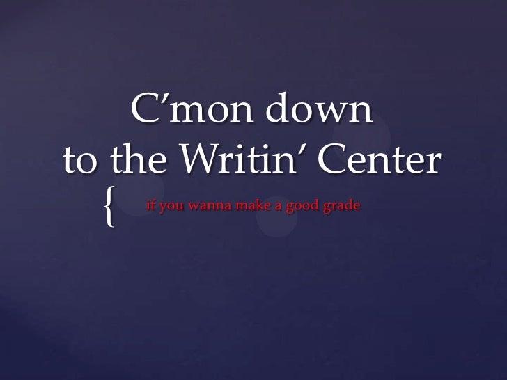 C'mon down to the Writin' Center<br />if you wanna make a good grade<br />