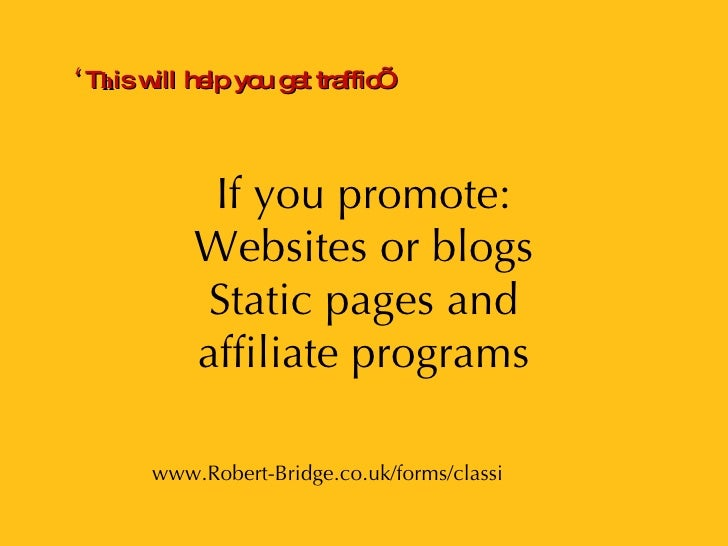 If you promote: Websites or blogs Static pages and affiliate programs PRESENTATION www.Robert-Bridge.co.uk/forms/classi ' ...