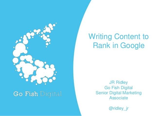 Writing Content to Rank in Google JR Ridley Go Fish Digital Senior Digital Marketing Associate @ridley_jr