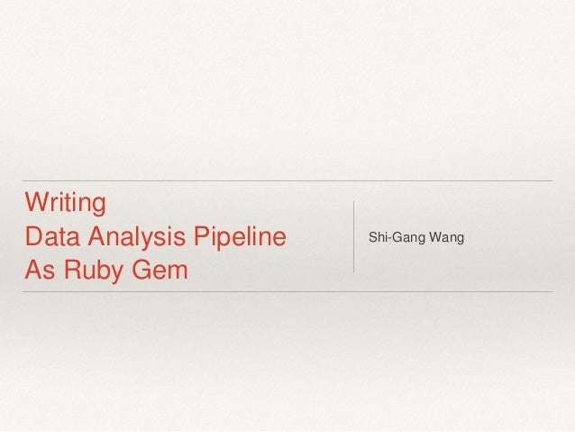 Writing Data Analysis Pipeline As Ruby Gem Shi-Gang Wang