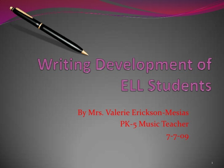 Writing Development of ELL Students<br />By Mrs. Valerie Erickson-Mesias<br />PK-5 Music Teacher<br />7-7-09<br />1<br />