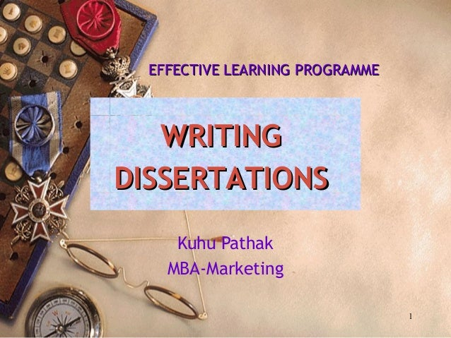 WRITINGWRITING DISSERTATIONSDISSERTATIONS Kuhu Pathak MBA-Marketing 1 EFFECTIVE LEARNING PROGRAMMEEFFECTIVE LEARNING PROGR...