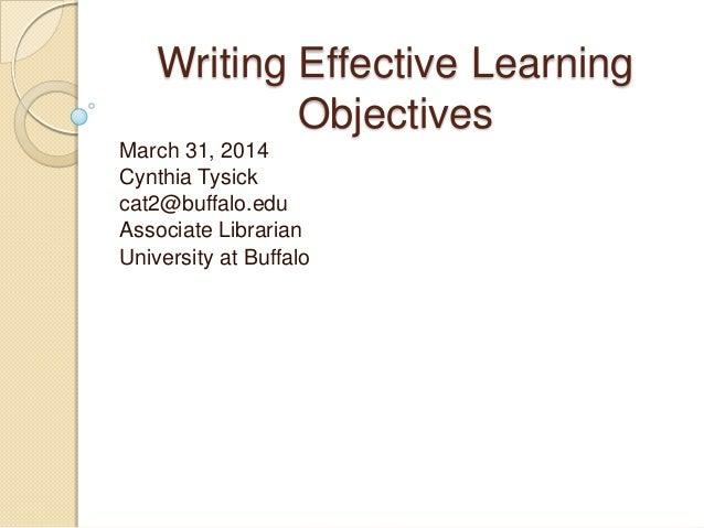 Writing Effective Learning Objectives March 31, 2014 Cynthia Tysick cat2@buffalo.edu Associate Librarian University at Buf...