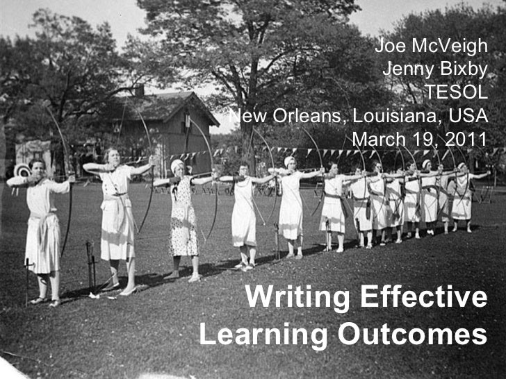 Writing Effective Learning Outcomes Joe McVeigh Jenny Bixby TESOL New Orleans, Louisiana, USA March 19, 2011