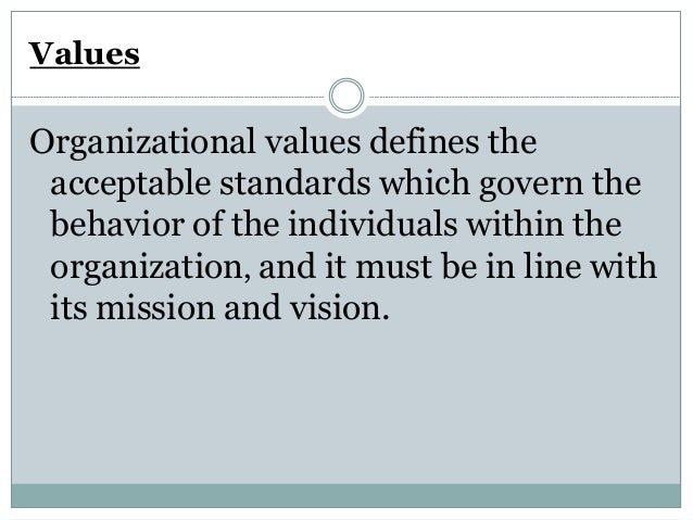 Values Organizational values defines the acceptable standards which govern the behavior of the individuals within the orga...