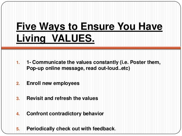 Five Ways to Ensure You Have Living VALUES. 1. 1- Communicate the values constantly (i.e. Poster them, Pop-up online messa...