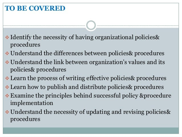 TO BE COVERED  Identify the necessity of having organizational policies& procedures  Understand the differences between ...