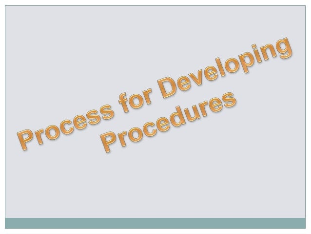 Identify and involve other stakeholder in writing the procedure Gather any pertinent background information i.e. intervi...