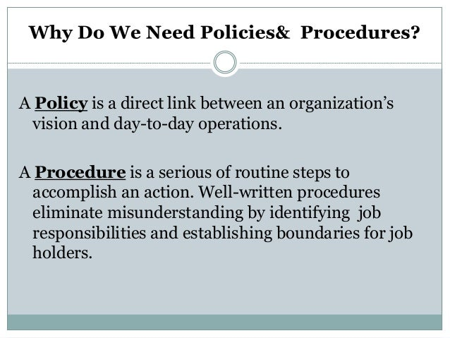 A Policy is a direct link between an organization's vision and day-to-day operations. A Procedure is a serious of routine ...