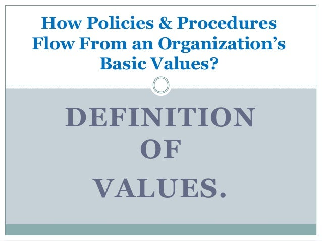 How Policies & Procedures Flow From an Organization's Basic Values? DEFINITION OF VALUES.