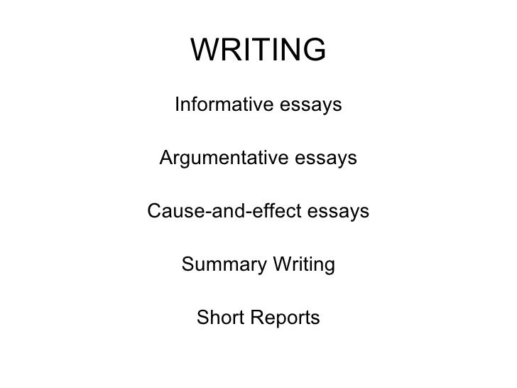 WRITING <ul><li>Informative essays </li></ul><ul><li>Argumentative essays </li></ul><ul><li>Cause-and-effect essays </li><...