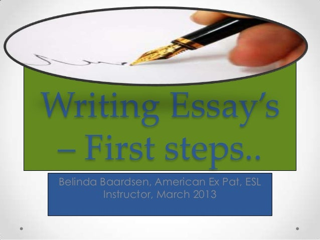 Writing Essay's – First steps.. Belinda Baardsen, American Ex Pat, ESL          Instructor, March 2013