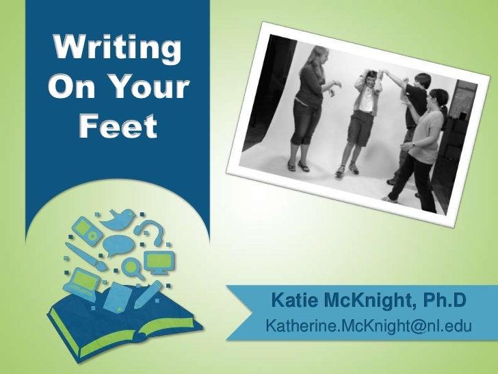 WritingOn Your Feet          Katie McKnight, Ph.D          Katherine.McKnight@nl.edu