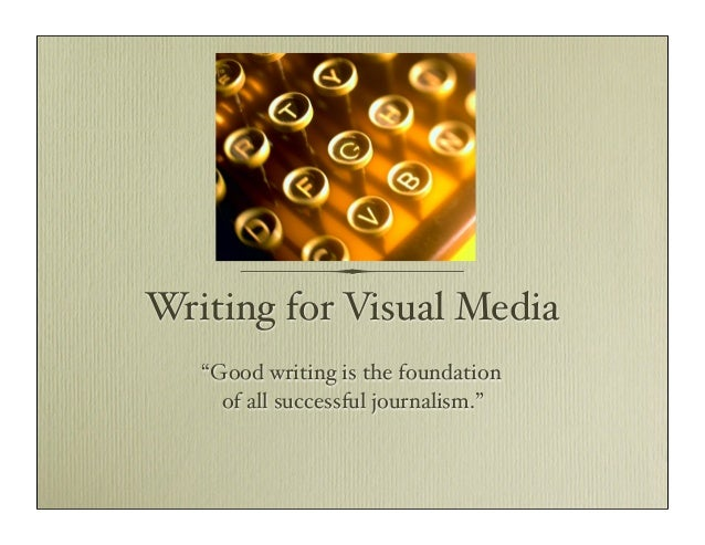 """Writing for Visual Media """"Good writing is the foundation of all successful journalism."""""""