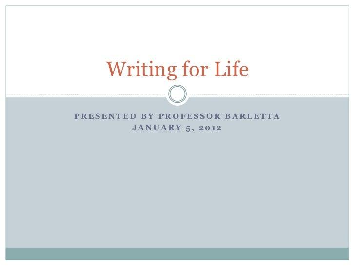Writing for LifePRESENTED BY PROFESSOR BARLETTA        JANUARY 5, 2012