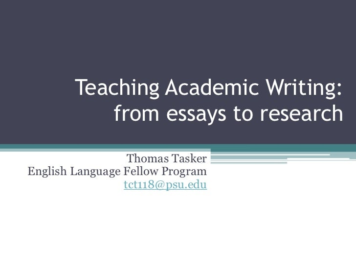 Teaching Academic Writing:           from essays to research                  Thomas TaskerEnglish Language Fellow Program...