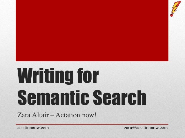 Writing for Semantic Search Zara Altair – Actation now! actationnow.com zara@actationnow.com
