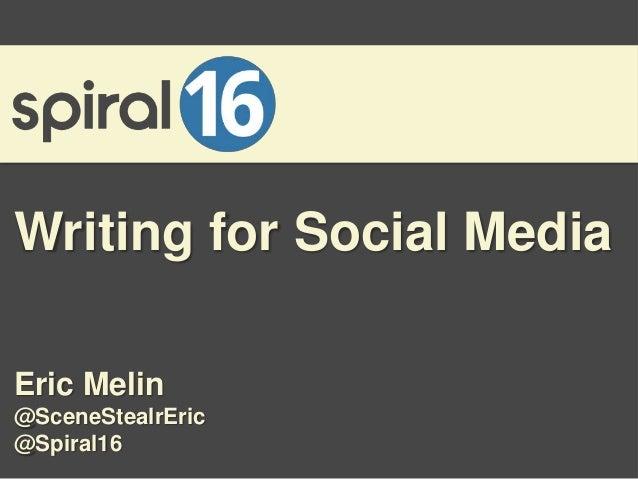 Writing for Social Media Eric Melin @SceneStealrEric @Spiral16
