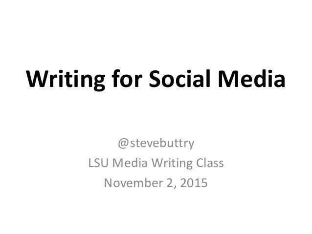 Writing for Social Media @stevebuttry LSU Media Writing Class November 2, 2015