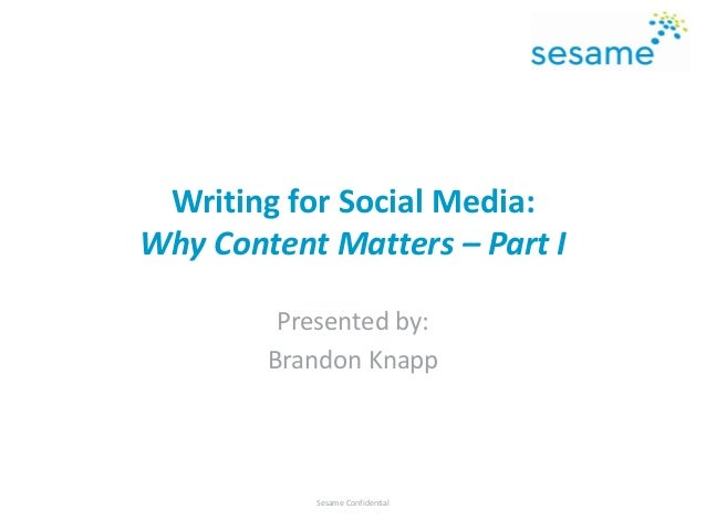 Writing for Social Media: Why Content Matters – Part I Presented by: Brandon Knapp Sesame Confidential