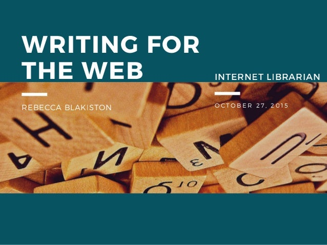 OCTOBER 27, 2015 WRITING FOR THE WEB REBECCA BLAKISTON INTERNET LIBRARIAN