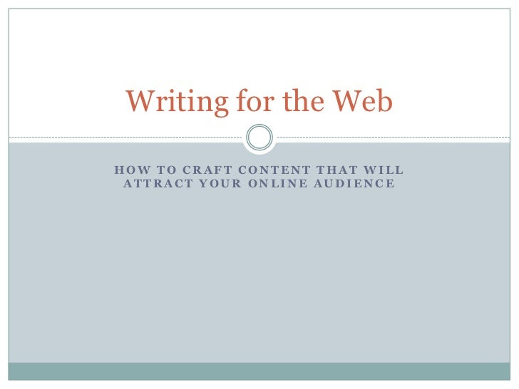 Writing for the WebHOW TO CRAFT CONTENT THAT WILL ATTRACT YOUR ONLINE AUDIENCE