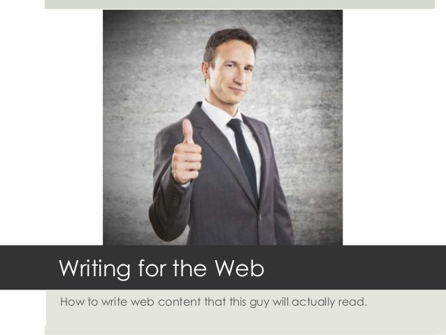 Writing for the Web How to write web content that this guy will actually read.