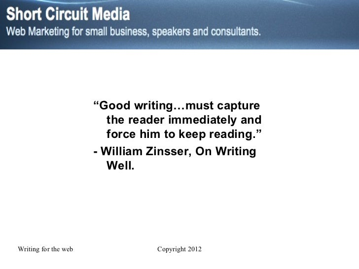 """"""" Good writing…must capture the reader immediately and force him to keep reading."""" - William Zinsser, On Writing Well."""