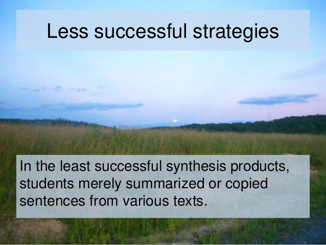 Less successful strategies In the least successful synthesis products, students merely summarized or copied sentences from...