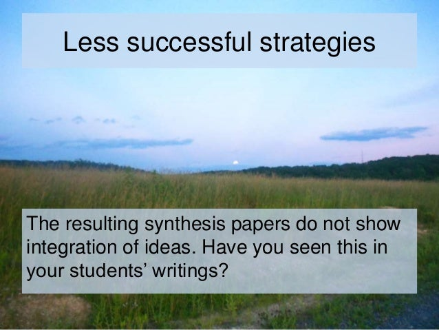 Less successful strategies The resulting synthesis papers do not show integration of ideas. Have you seen this in your stu...