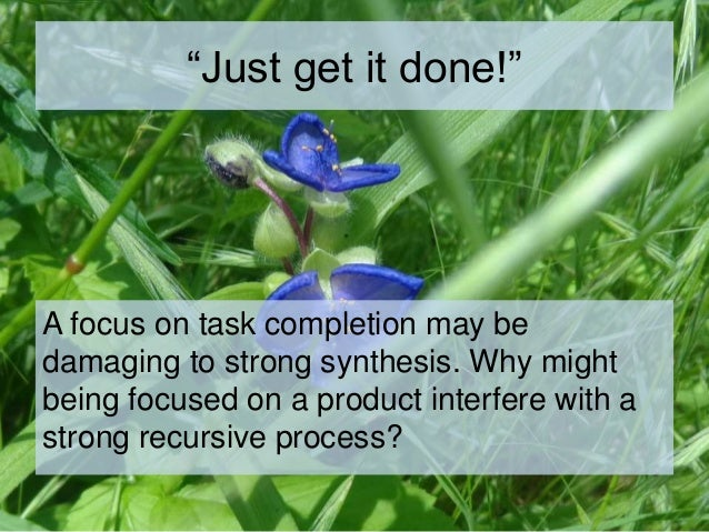 """""""Just get it done!"""" A focus on task completion may be damaging to strong synthesis. Why might being focused on a product i..."""