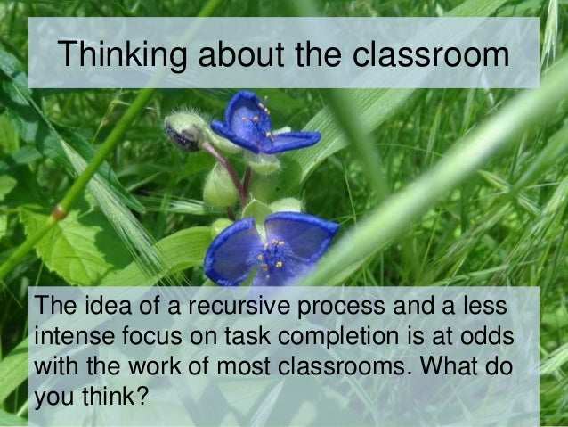 Thinking about the classroom The idea of a recursive process and a less intense focus on task completion is at odds with t...