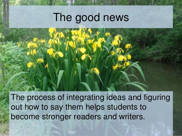The good news The process of integrating ideas and figuring out how to say them helps students to become stronger readers ...