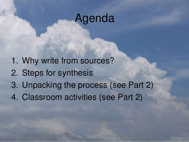 Agenda 1. Why write from sources? 2. Steps for synthesis 3. Unpacking the process (see Part 2) 4. Classroom activities (se...
