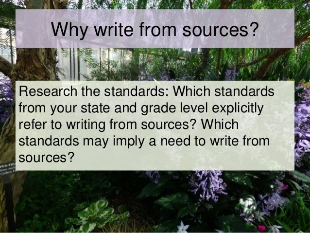 Why write from sources? Research the standards: Which standards from your state and grade level explicitly refer to writin...