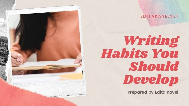 Writing Habits You Should Develop Prepared by Edita Kayei EDITAKAYE. NET