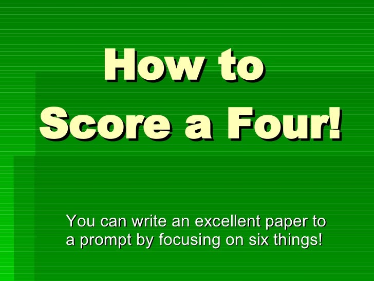 How to  Score a Four! You can write an excellent paper to a prompt by focusing on six things!