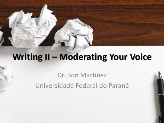 Writing II – Moderating Your Voice Dr. Ron Martinez Universidade Federal do Paraná