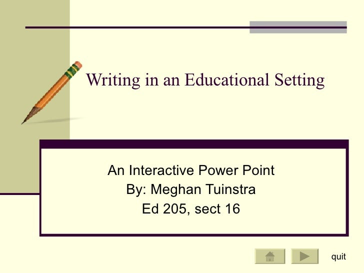 Writing in an Educational Setting An Interactive Power Point By: Meghan Tuinstra Ed 205, sect 16 quit