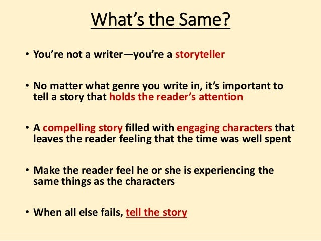 What's the Same?  • You're not a writer—you're a storyteller  • No matter what genre you write in, it's important to  tell...