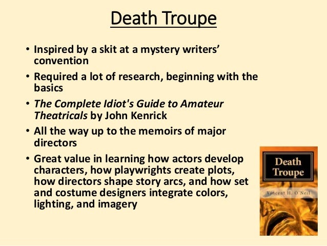 Death Troupe  • Inspired by a skit at a mystery writers'  convention  • Required a lot of research, beginning with the  ba...