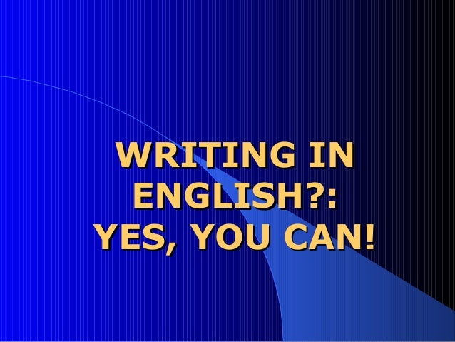 WRITING INWRITING IN ENGLISHENGLISH??:: YES, YOU CAN!YES, YOU CAN!