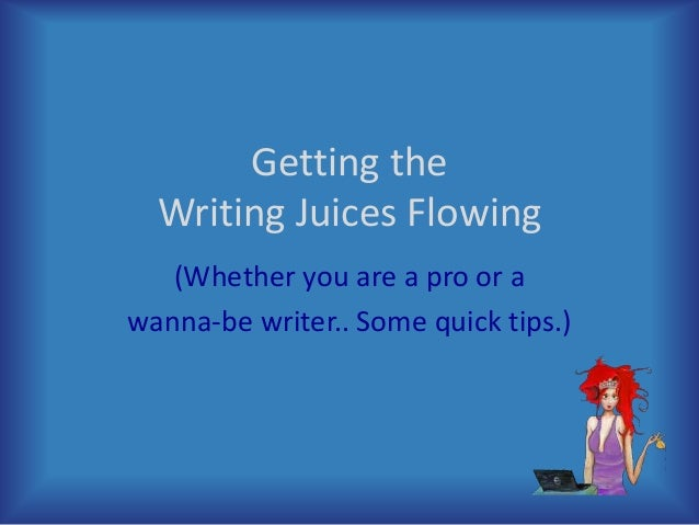Getting the Writing Juices Flowing (Whether you are a pro or a wanna-be writer.. Some quick tips.)