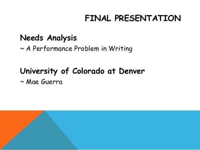 FINAL PRESENTATIONNeeds Analysis~ A Performance Problem in WritingUniversity of Colorado at Denver~ Mae Guerra
