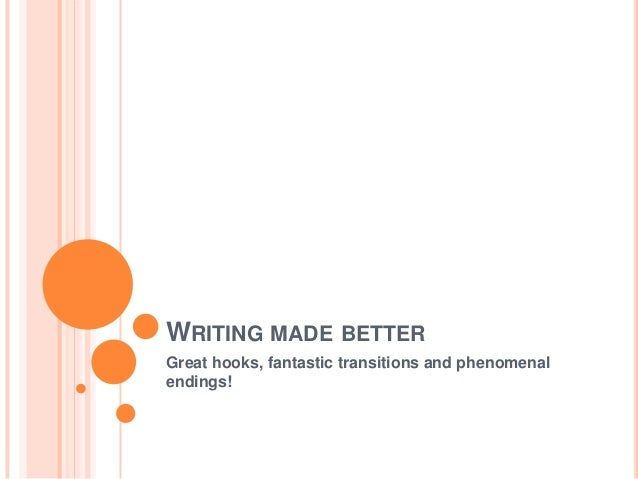 WRITING MADE BETTER Great hooks, fantastic transitions and phenomenal endings!