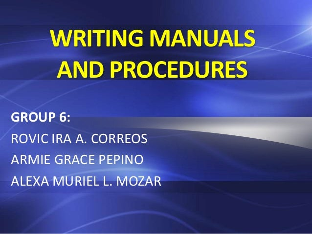 WRITING MANUALS AND PROCEDURES GROUP 6: ROVIC IRA A. CORREOS ARMIE GRACE PEPINO ALEXA MURIEL L. MOZAR