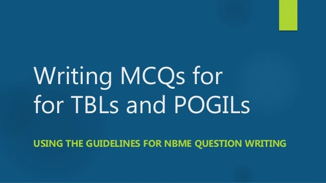 Writing MCQs for for TBLs and POGILs USING THE GUIDELINES FOR NBME QUESTION WRITING