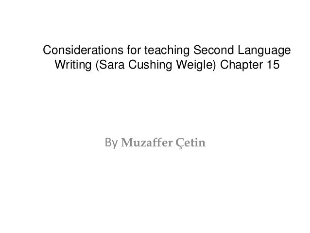Considerations for teaching Second Language  Writing (Sara Cushing Weigle) Chapter 15  By Muzaffer Çetin