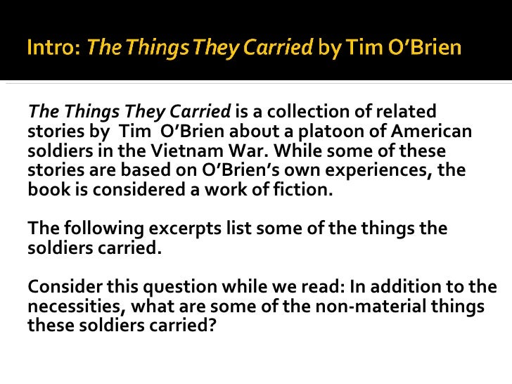 "a story of the soldiers and their experiences and emotions in the things they carried by tim obrien A character named ""tim o'brien"" fights alongside his comrades, while another soldier tells a story that gets revised later in the book as o'brien (the real things all of us carry ""the book was meant to be a bridge between the experiences of all of you, the things you carry through your lives,"" o'brien says."