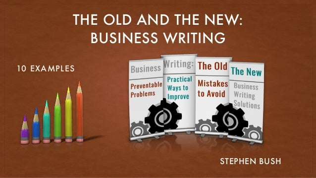 THE OLD AND THE NEW: BUSINESS WRITING STEPHEN BUSH 10 EXAMPLES